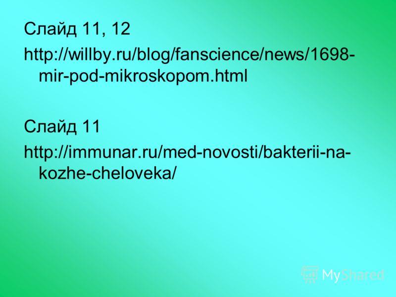 Слайд 11, 12 http://willby.ru/blog/fanscience/news/1698- mir-pod-mikroskopom.html Слайд 11 http://immunar.ru/med-novosti/bakterii-na- kozhe-cheloveka/