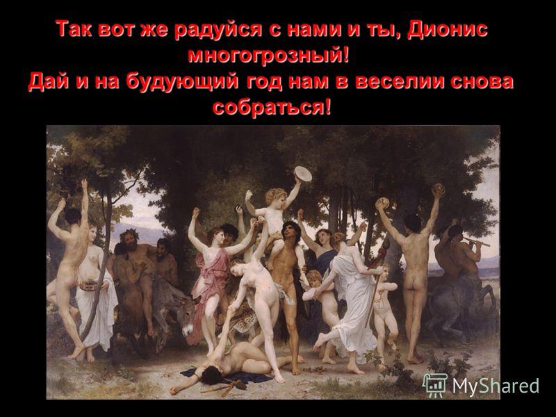 Так вот же радуйся с нами и ты, Дионис многогрозный! Дай и на будующий год нам в веселии снова собраться!