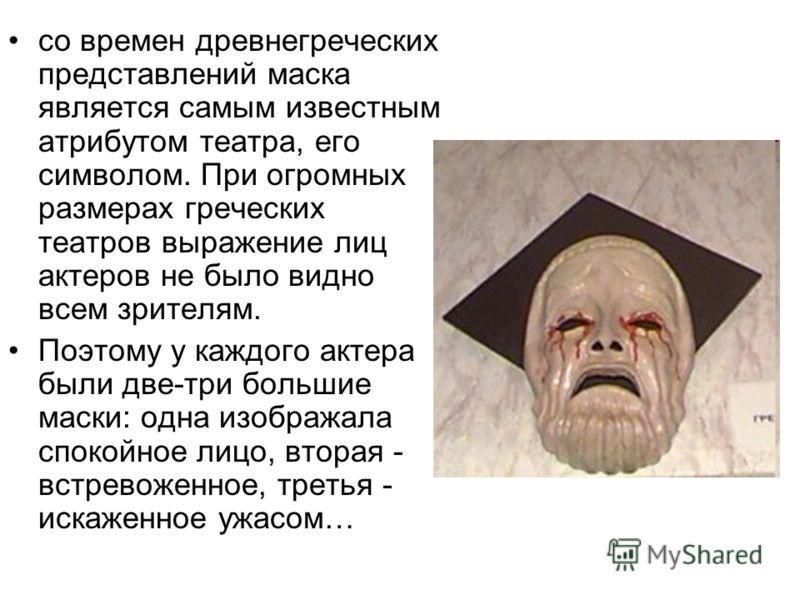 со времен древнегреческих представлений маска является самым известным атрибутом театра, его символом. При огромных размерах греческих театров выражение лиц актеров не было видно всем зрителям. Поэтому у каждого актера были две-три большие маски: одн