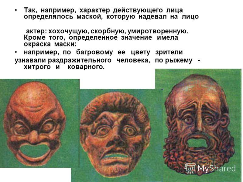Так, например, характер действующего лица определялось маской, которую надевал на лицо актер: хохочущую, скорбную, умиротворенную. Кроме того, определенное значение имела окраска маски: например, по багровому ее цвету зрители узнавали раздражительног