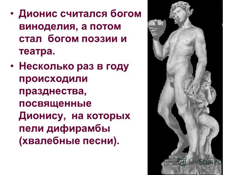Дионис считался богом виноделия, а потом стал богом поэзии и театра. Несколько раз в году происходили празднества, посвященные Дионису, на которых пели дифирамбы (хвалебные песни).