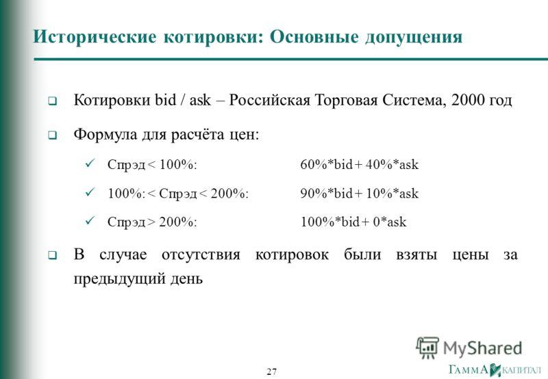 27 Котировки bid / ask – Российская Торговая Система, 2000 год Формула для расчёта цен: Спрэд < 100%:60%*bid + 40%*ask 100%: < Спрэд < 200%: 90%*bid + 10%*ask Спрэд > 200%: 100%*bid + 0*ask В случае отсутствия котировок были взяты цены за предыдущий