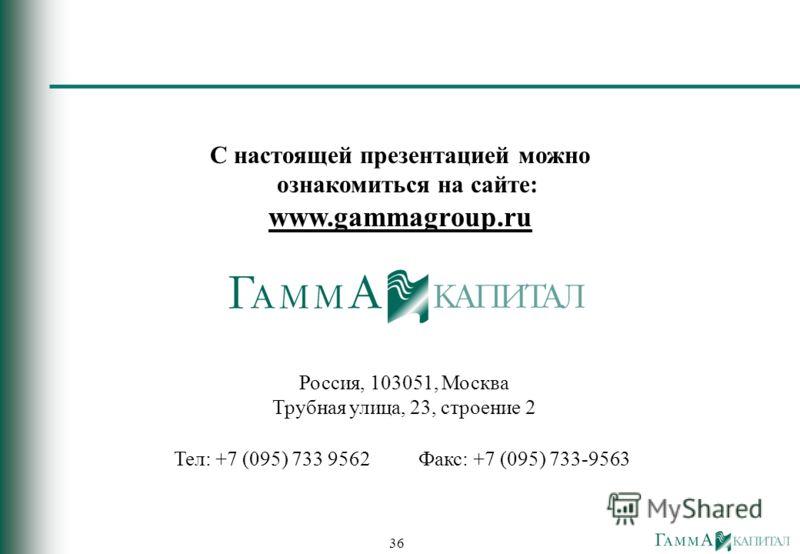 36 С настоящей презентацией можно ознакомиться на сайте: www.gammagroup.ru Россия, 103051, Москва Трубная улица, 23, строение 2 Teл: +7 (095) 733 9562Факс: +7 (095) 733-9563