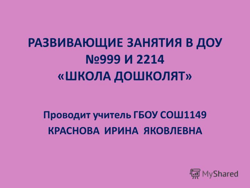 РАЗВИВАЮЩИЕ ЗАНЯТИЯ В ДОУ 999 И 2214 «ШКОЛА ДОШКОЛЯТ» Проводит учитель ГБОУ СОШ1149 КРАСНОВА ИРИНА ЯКОВЛЕВНА