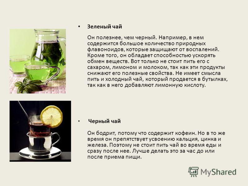 Зеленый чай Он полезнее, чем черный. Например, в нем содержится большое количество природных флавоноидов, которые защищают от воспалений. Кроме того, он обладает способностью ускорять обмен веществ. Вот только не стоит пить его с сахаром, лимоном и м