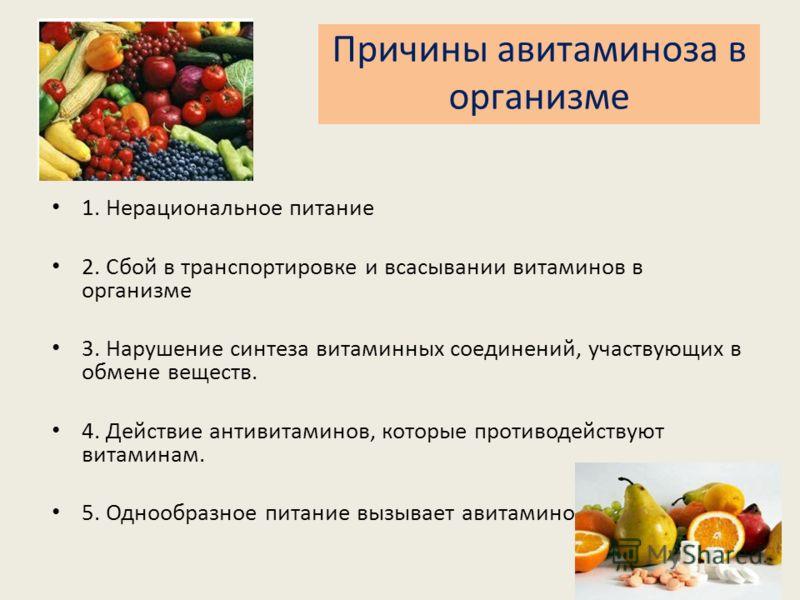 Причины авитаминоза в организме 1. Нерациональное питание 2. Сбой в транспортировке и всасывании витаминов в организме 3. Нарушение синтеза витаминных соединений, участвующих в обмене веществ. 4. Действие антивитаминов, которые противодействуют витам
