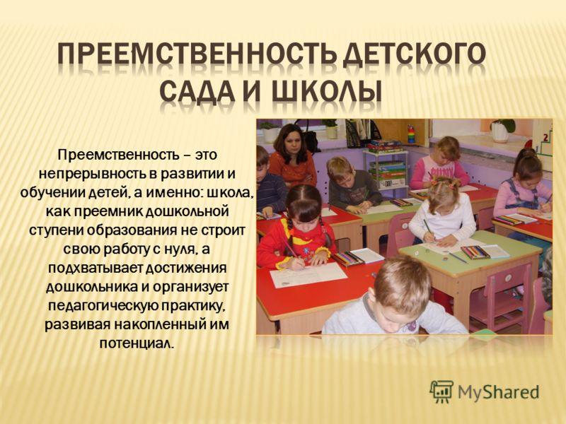 « Преемственность – это непрерывность в развитии и обучении детей, а именно: школа, как преемник дошкольной ступени образования не строит свою работу с нуля, а подхватывает достижения дошкольника и организует педагогическую практику, развивая накопле