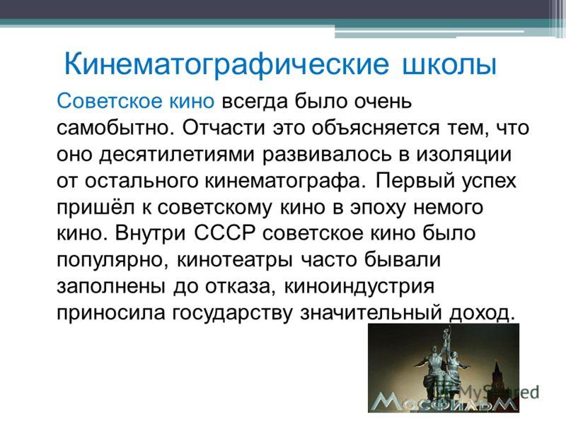 Кинематографические школы Советское кино всегда было очень самобытно. Отчасти это объясняется тем, что оно десятилетиями развивалось в изоляции от остального кинематографа. Первый успех пришёл к советскому кино в эпоху немого кино. Внутри СССР советс