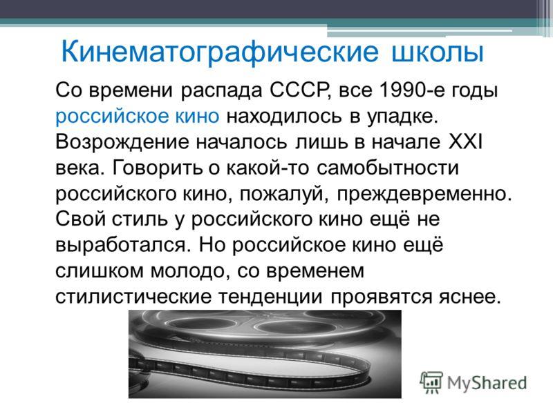 Кинематографические школы Со времени распада СССР, все 1990-е годы российское кино находилось в упадке. Возрождение началось лишь в начале XXI века. Говорить о какой-то самобытности российского кино, пожалуй, преждевременно. Свой стиль у российского