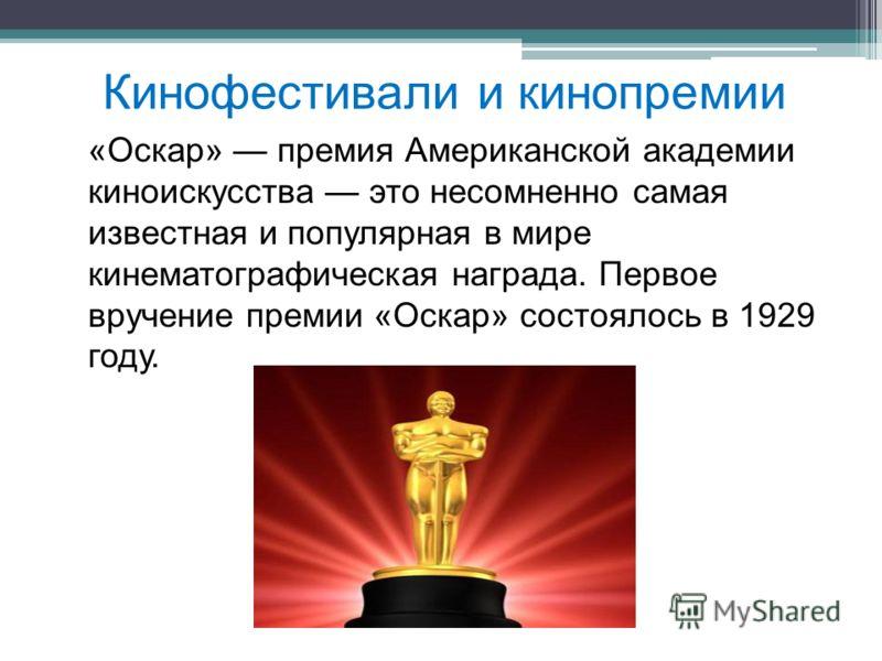 Кинофестивали и кинопремии «Оскар» премия Американской академии киноискусства это несомненно самая известная и популярная в мире кинематографическая награда. Первое вручение премии «Оскар» состоялось в 1929 году.