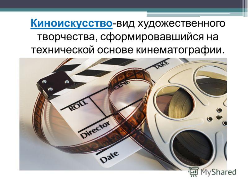 Киноискусство-вид художественного творчества, сформировавшийся на технической основе кинематографии.