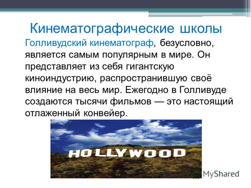 Кинематографические школы Голливудский кинематограф, безусловно, является самым популярным в мире. Он представляет из себя гигантскую киноиндустрию, распространившую своё влияние на весь мир. Ежегодно в Голливуде создаются тысячи фильмов это настоящи
