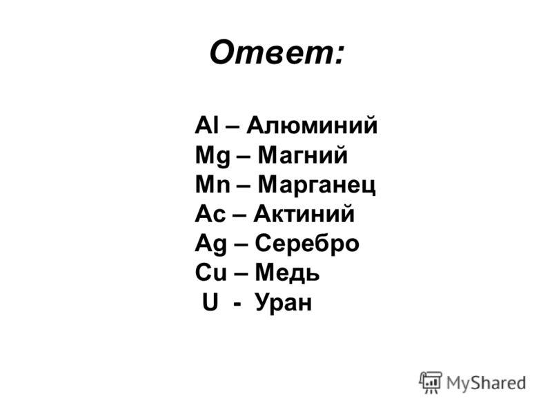 Ответ: Al – Алюминий Mg – Магний Mn – Марганец Ac – Актиний Ag – Серебро Cu – Медь U - Уран