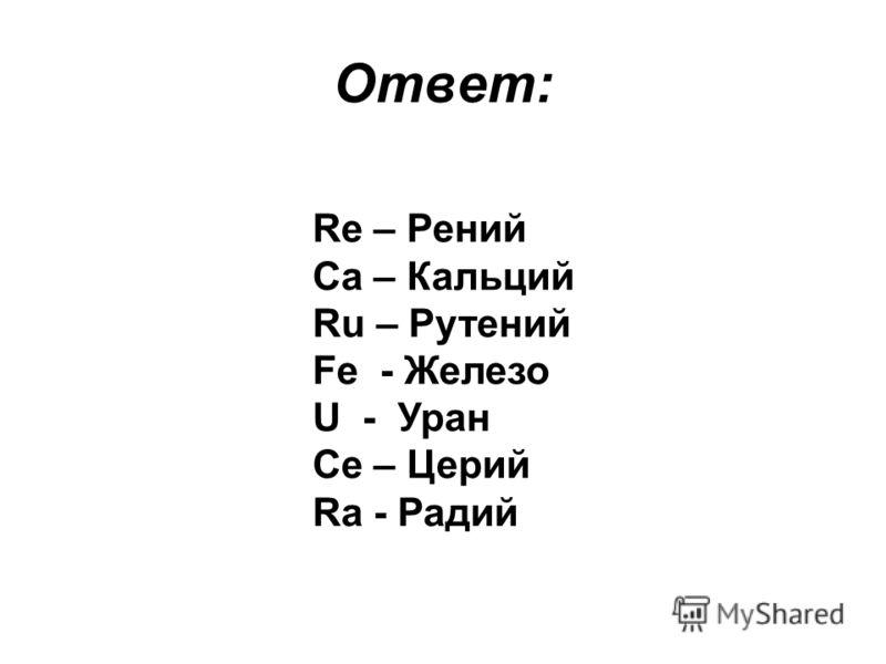Ответ: Re – Рений Ca – Кальций Ru – Рутений Fe - Железо U - Уран Ce – Церий Ra - Радий