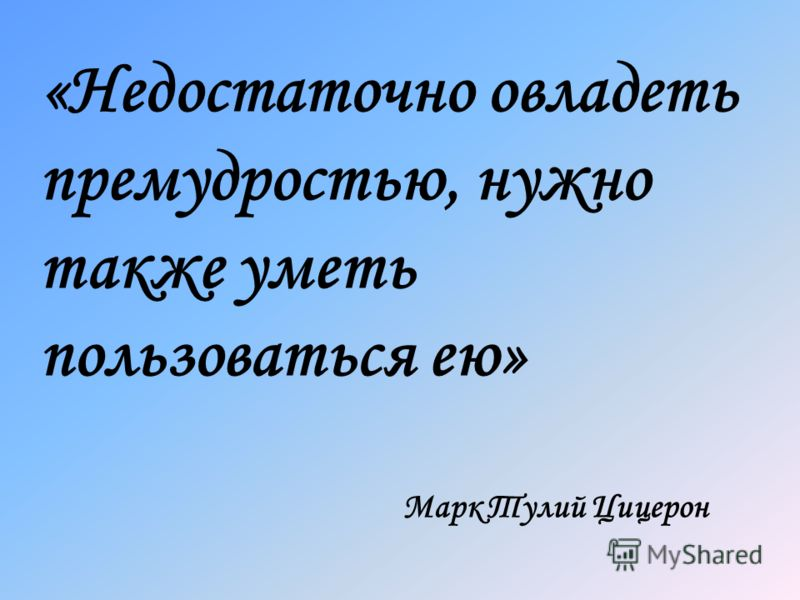 «Недостаточно овладеть премудростью, нужно также уметь пользоваться ею» Марк Тулий Цицерон