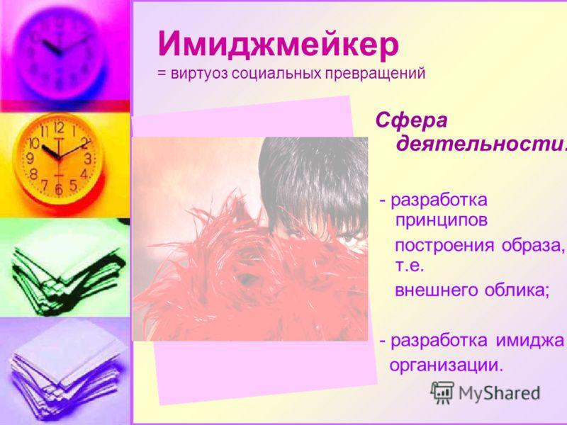 Имиджмейкер = виртуоз социальных превращений Сфера деятельности: - разработка принципов построения образа, т.е. внешнего облика; - разработка имиджа организации.