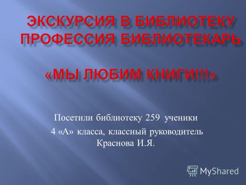 Посетили библиотеку 259 ученики 4 « А » класса, классный руководитель Краснова И. Я.