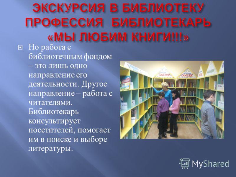 Но работа с библиотечным фондом – это лишь одно направление его деятельности. Другое направление – работа с читателями. Библиотекарь консультирует посетителей, помогает им в поиске и выборе литературы.