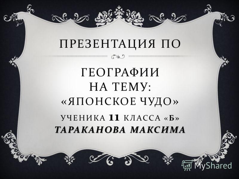 ТАРАКАНОВА МАКСИМА ПРЕЗЕНТАЦИЯ ПО ГЕОГРАФИИ НА ТЕМУ : « ЯПОНСКОЕ ЧУДО » УЧЕНИКА 11 КЛАССА « Б » ТАРАКАНОВА МАКСИМА