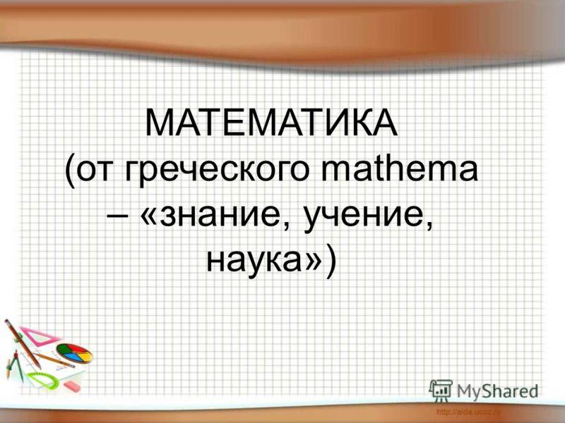 МАТЕМАТИКА (от греческого mathema – «знание, учение, наука»)