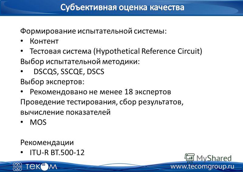 Формирование испытательной системы: Контент Тестовая система (Hypothetical Reference Circuit) Выбор испытательной методики: DSCQS, SSCQE, DSCS Выбор экспертов: Рекомендовано не менее 18 экспертов Проведение тестирования, сбор результатов, вычисление
