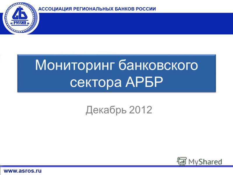 1 Мониторинг банковского сектора АРБР Декабрь 2012