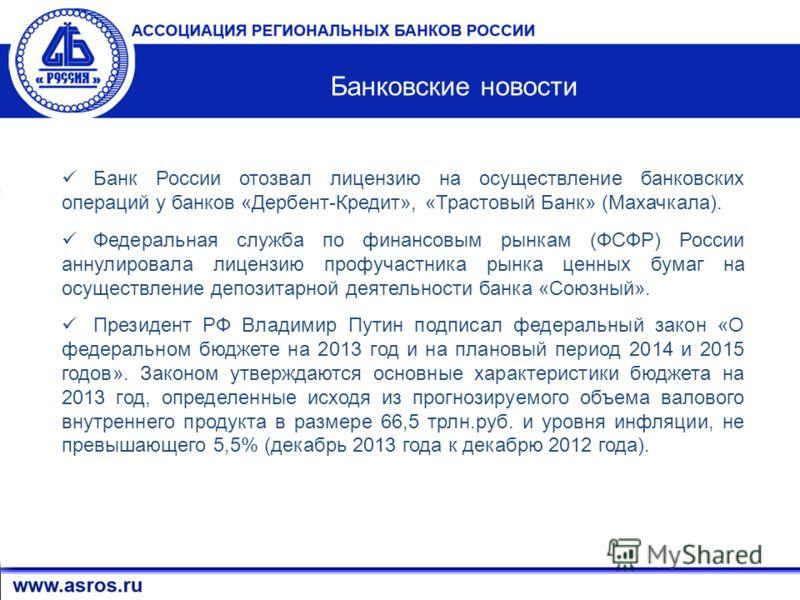 3 Банковские новости Банк России отозвал лицензию на осуществление банковских операций у банков «Дербент-Кредит», «Трастовый Банк» (Махачкала). Федеральная служба по финансовым рынкам (ФСФР) России аннулировала лицензию профучастника рынка ценных бум