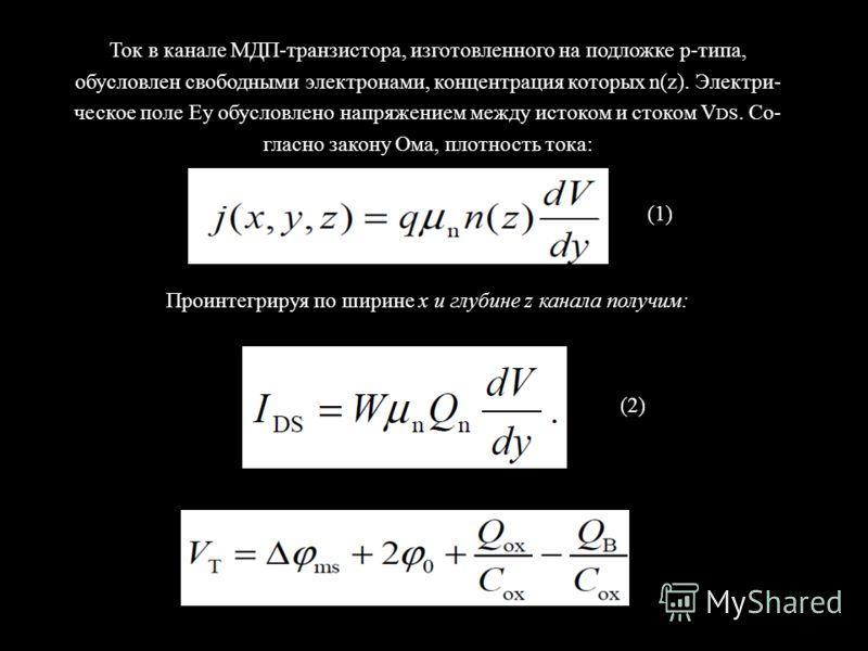 Ток в канале МДП-транзистора, изготовленного на подложке р-типа, обусловлен свободными электронами, концентрация которых n(z). Электри- ческое поле Еу обусловлено напряжением между истоком и стоком V DS. Со- гласно закону Ома, плотность тока: Проинте
