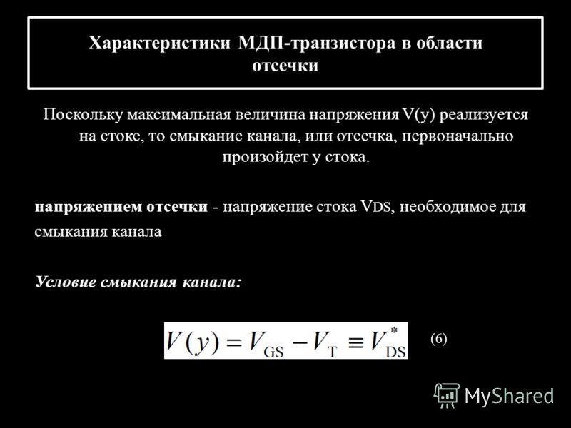 Характеристики МДП-транзистора в области отсечки Поскольку максимальная величина напряжения V(y) реализуется на стоке, то смыкание канала, или отсечка, первоначально произойдет у стока. напряжением отсечки - напряжение стока V DS, необходимое для смы