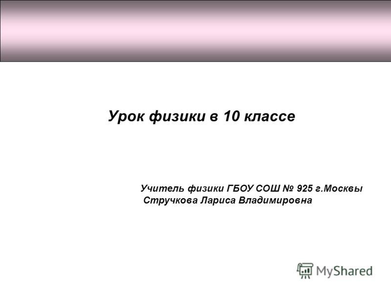 Урок физики в 10 классе Учитель физики ГБОУ СОШ 925 г.Москвы Стручкова Лариса Владимировна
