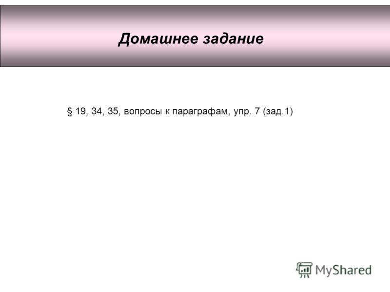 Домашнее задание § 19, 34, 35, вопросы к параграфам, упр. 7 (зад.1)