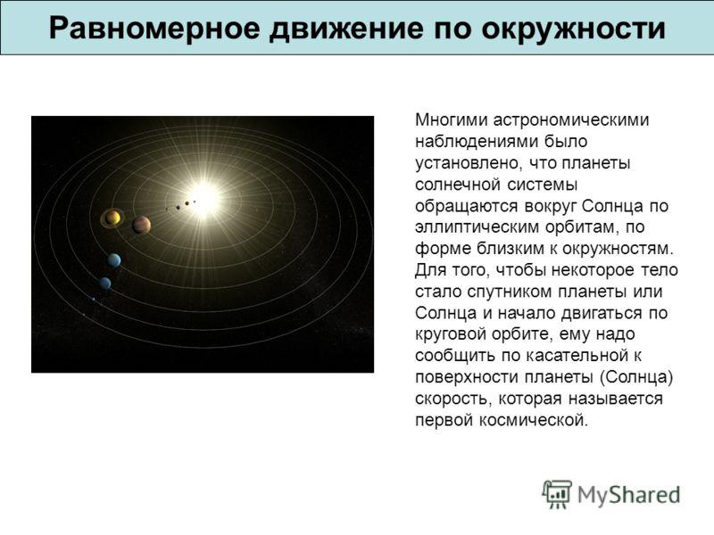 Равномерное движение по окружности Многими астрономическими наблюдениями было установлено, что планеты солнечной системы обращаются вокруг Солнца по эллиптическим орбитам, по форме близким к окружностям. Для того, чтобы некоторое тело стало спутником