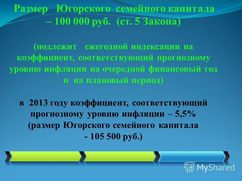 Размер Югорского семейного капитала – 100 000 руб. (ст. 5 Закона) (подлежит ежегодной индексации на коэффициент, соответствующий прогнозному уровню инфляции на очередной финансовый год и на плановый период) в 2013 году коэффициент, соответствующий пр