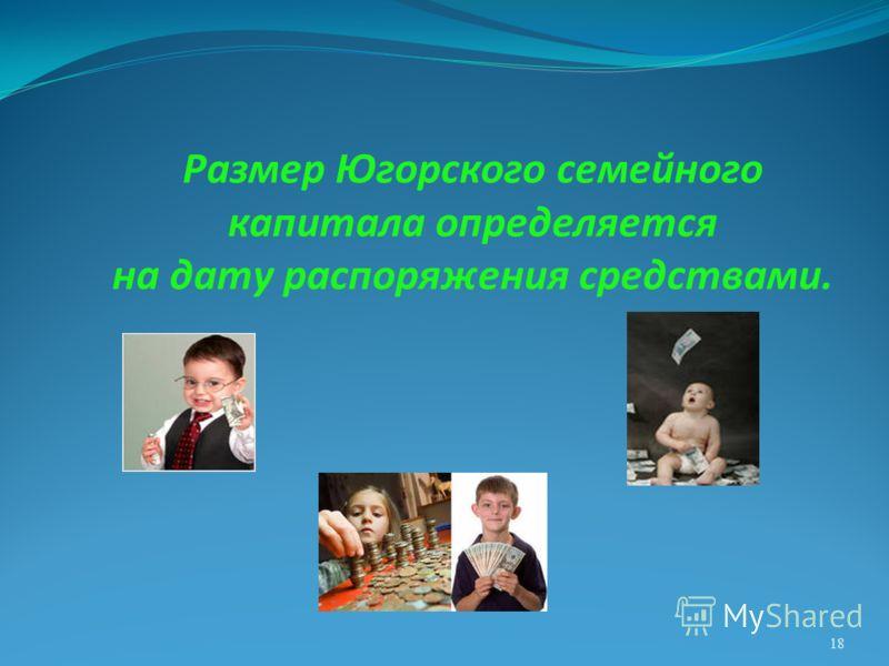 18 Размер Югорского семейного капитала определяется на дату распоряжения средствами.