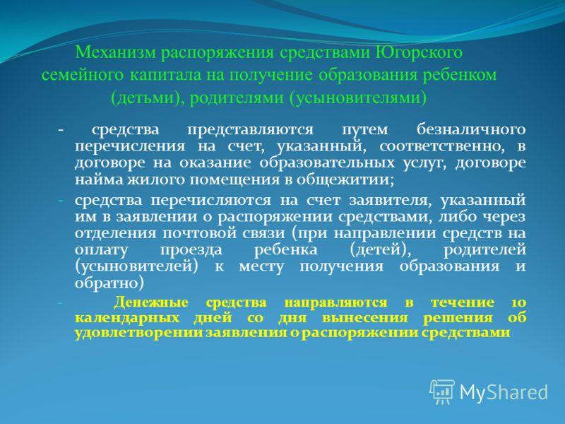 Механизм распоряжения средствами Югорского семейного капитала на получение образования ребенком (детьми), родителями (усыновителями) - средства представляются путем безналичного перечисления на счет, указанный, соответственно, в договоре на оказание