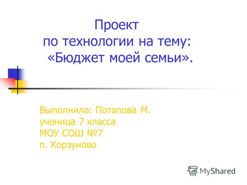 Проект по технологии на тему: «Бюджет моей семьи». Выполнила: Потапова М. ученица 7 класса МОУ СОШ 7 п. Корзуново