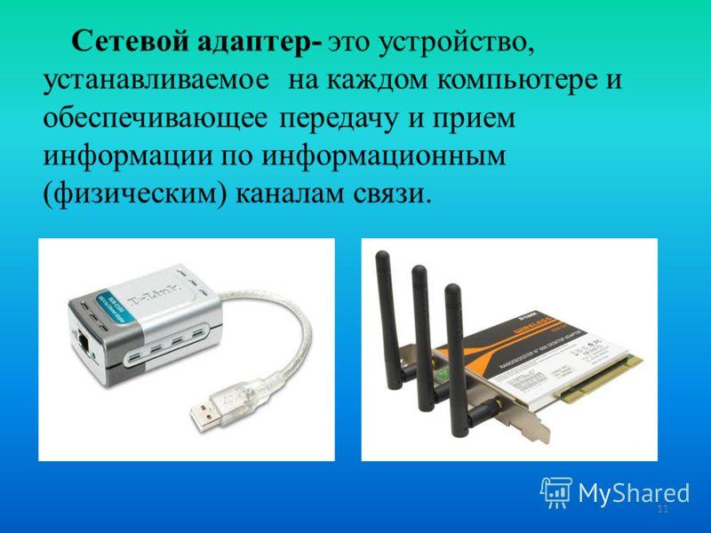 Сетевой адаптер- это устройство, устанавливаемое на каждом компьютере и обеспечивающее передачу и прием информации по информационным (физическим) каналам связи. 11