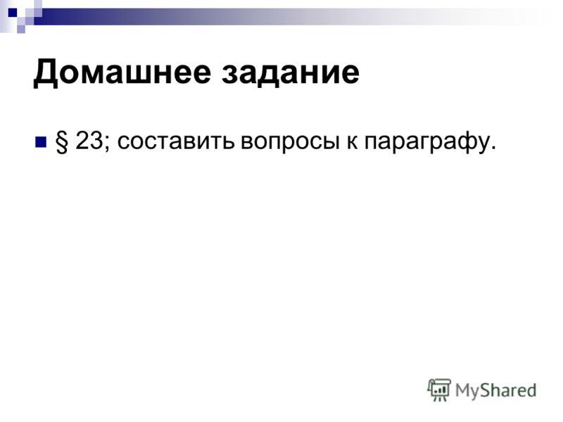 Домашнее задание § 23; составить вопросы к параграфу.