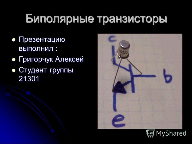 Биполярные транзисторы Презентацию выполнил : Презентацию выполнил : Григорчук Алексей Григорчук Алексей Студент группы 21301 Студент группы 21301