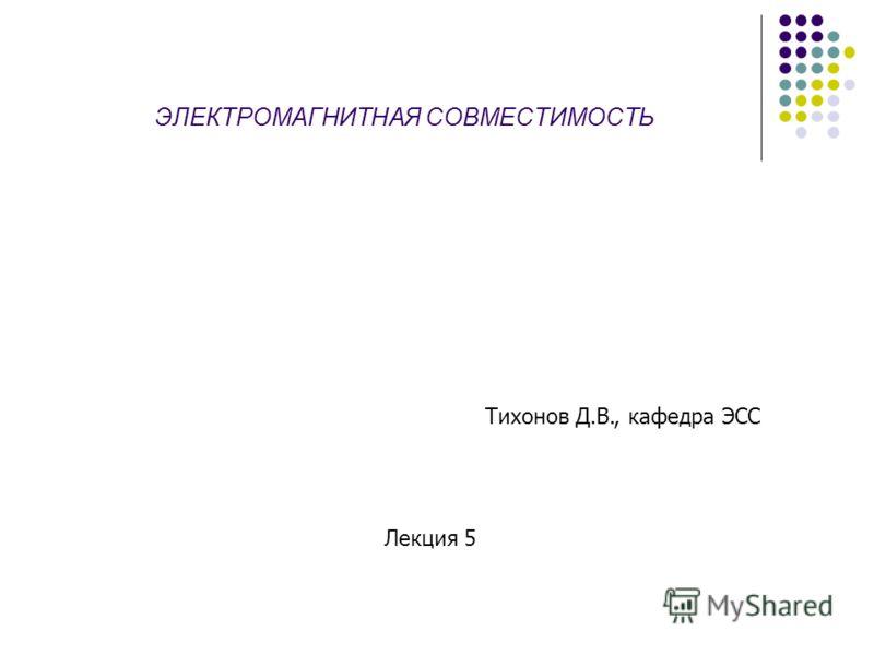ЭЛЕКТРОМАГНИТНАЯ СОВМЕСТИМОСТЬ Тихонов Д.В., кафедра ЭСС Лекция 5