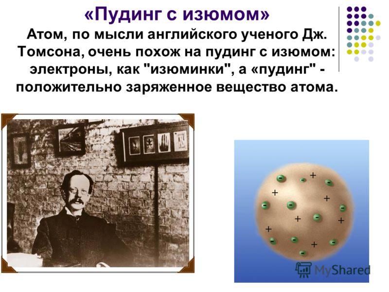 «Пудинг с изюмом» Атом, по мысли английского ученого Дж. Томсона, очень похож на пудинг с изюмом: электроны, как изюминки, а «пудинг - положительно заряженное вещество атома.