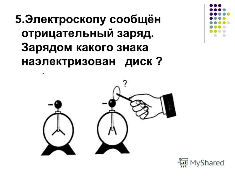 5.Электроскопу сообщён отрицательный заряд. Зарядом какого знака наэлектризован диск ?