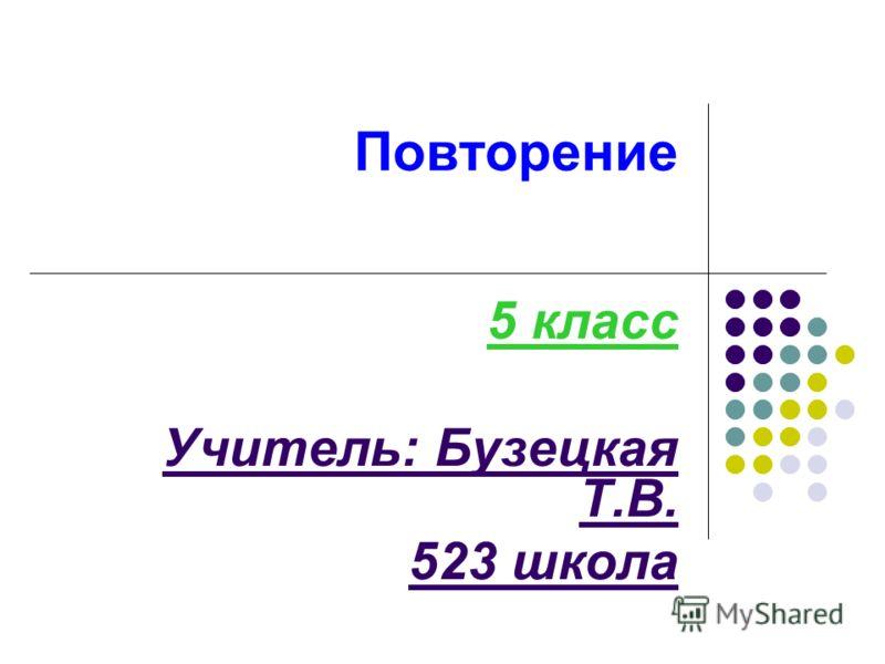 Повторение 5 класс Учитель: Бузецкая Т.В. 523 школа