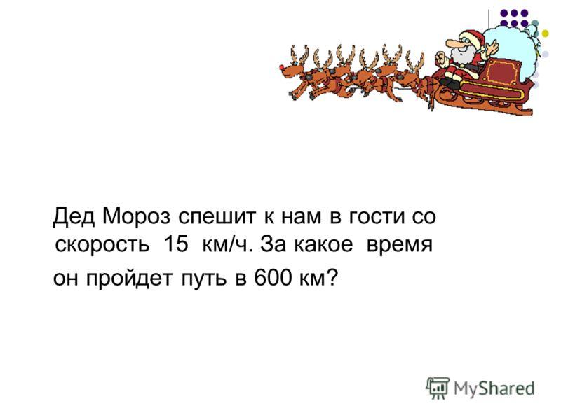 Дед Мороз спешит к нам в гости со скорость 15 км/ч. За какое время он пройдет путь в 600 км?