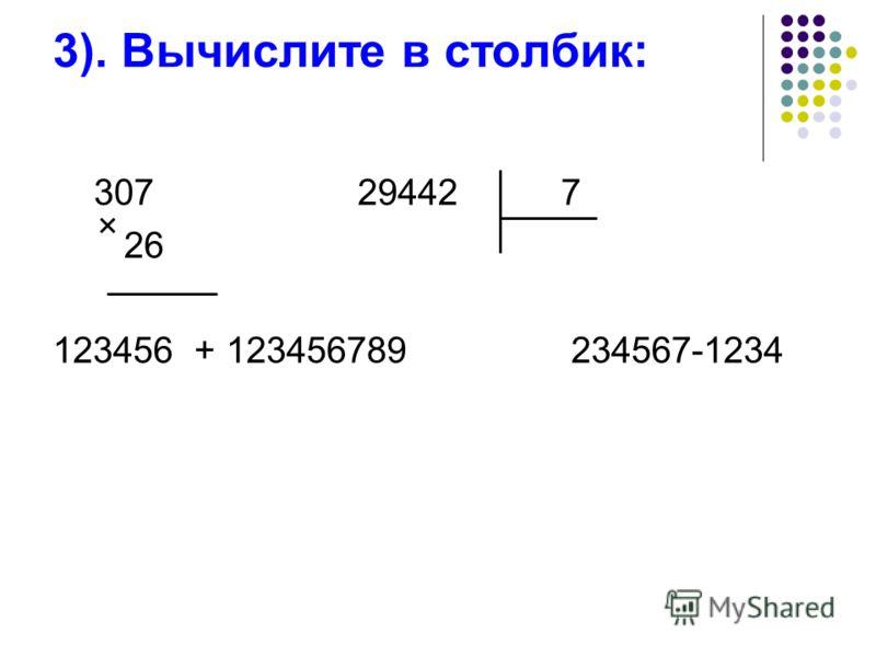 3). Вычислите в столбик: 307 29442 7 26 123456 + 123456789 234567-1234