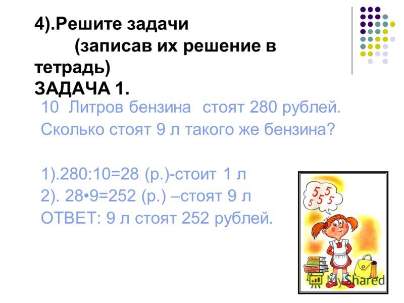 4).Решите задачи (записав их решение в тетрадь) ЗАДАЧА 1. 10 Литров бензина стоят 280 рублей. Сколько стоят 9 л такого же бензина? 1).280:10=28 (р.)-стоит 1 л 2). 289=252 (р.) –стоят 9 л ОТВЕТ: 9 л стоят 252 рублей.