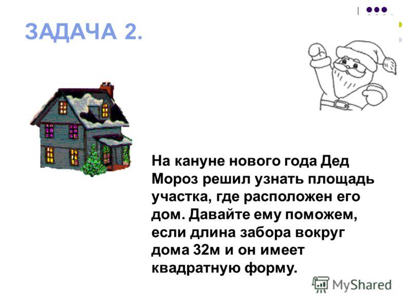 ЗАДАЧА 2. На кануне нового года Дед Мороз решил узнать площадь участка, где расположен его дом. Давайте ему поможем, если длина забора вокруг дома 32м и он имеет квадратную форму.