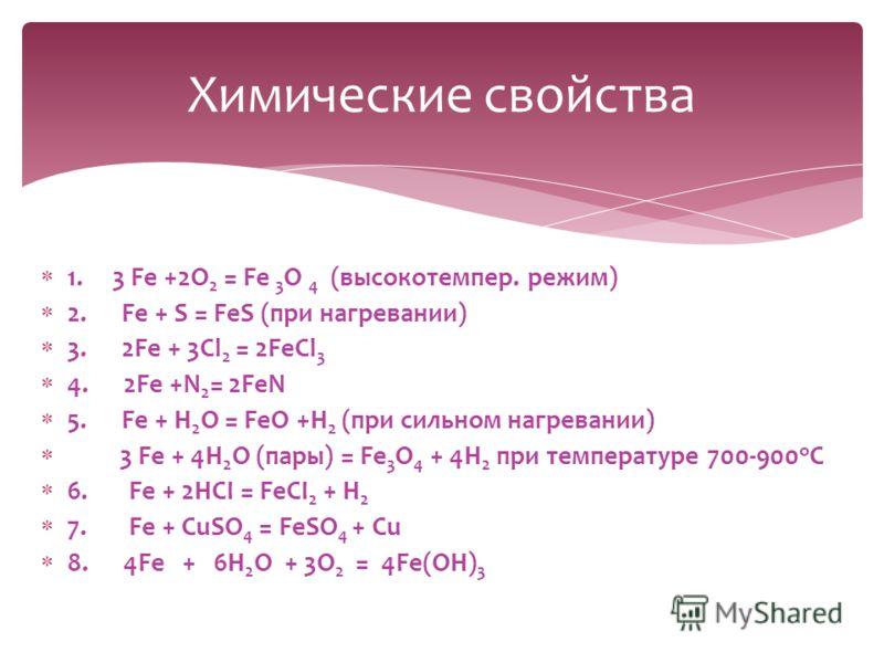 1. 3 Fe +2O 2 = Fе 3 O 4 (высокотемпер. режим) 2. Fe + S = FeS (при нагревании) 3. 2Fe + 3Cl 2 = 2FeCl 3 4. 2Fe +N 2 = 2FeN 5. Fe + H 2 O = FeO +H 2 (при сильном нагревании) 3 Fe + 4H 2 O (пары) = Fe 3 O 4 + 4H 2 при температуре 700-900 о С 6.Fe + 2H