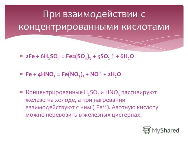2Fe + 6H 2 SO 4 = Fe2(SO 4 ) 3 + 3SO 2 + 6H 2 O Fe + 4HNO 3 = Fe(NO 3 ) 3 + NO + 2H 2 O Концентрированные H 2 SO 4 и HNO 3 пассивируют железо на холоде, а при нагревании взаимодействуют с ним ( Fe +3 ). Азотную кислоту можно перевозить в железных цис