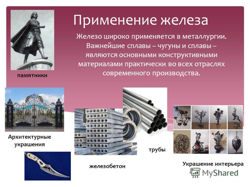 Применение железа Железо широко применяется в металлургии. Важнейшие сплавы – чугуны и сплавы – являются основными конструктивными материалами практически во всех отраслях современного производства. железобетон Архитектурные украшения Украшение интер